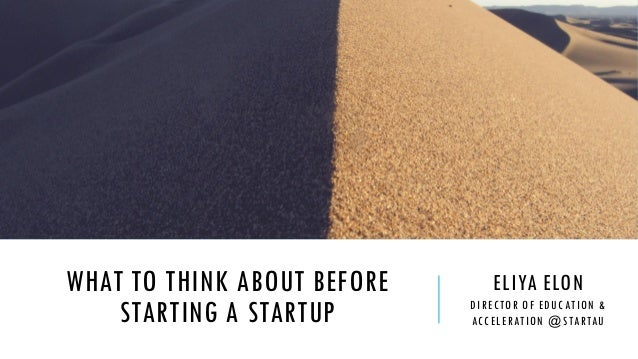 WHAT TO THINK ABOUT BEFORE STARTING A STARTUP ELIYA ELON DIRECTOR OF EDUCATION & ACCELERATION @STARTAU