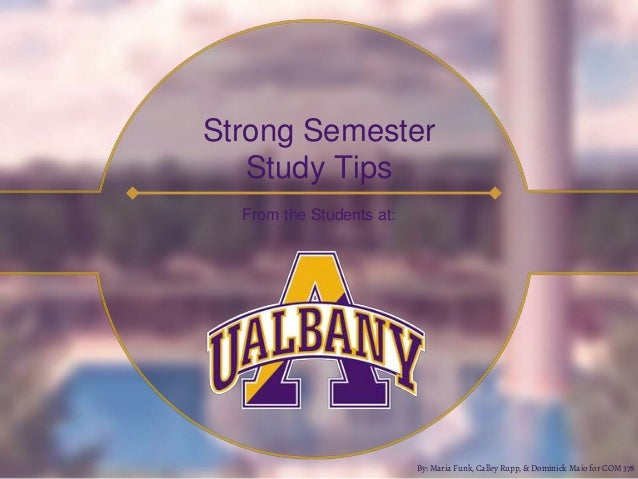 Strong Semester Study Tips From the Students at: By: Maria Funk, Calley Rupp, & Dominick Maio for COM 378