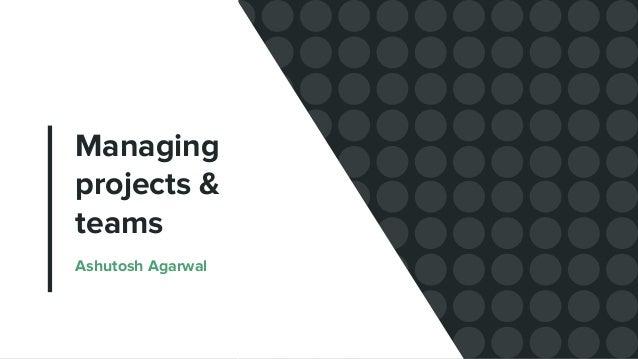 Managing projects & teams Ashutosh Agarwal