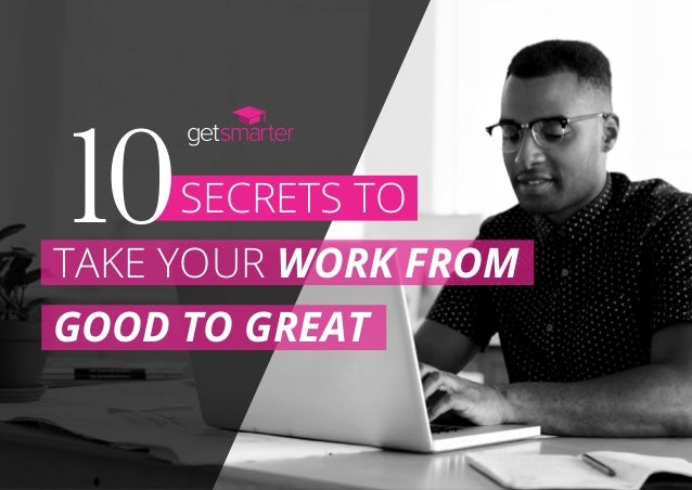 SECRETS TO10TAKE YOUR WORK FROM GOOD TO GREAT