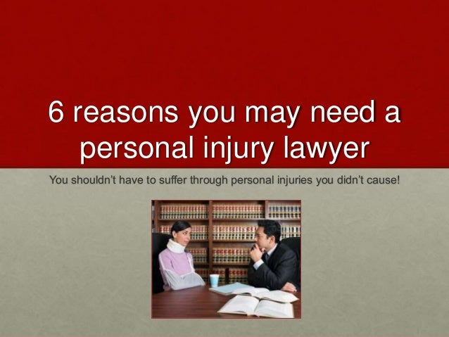 6 reasons you may need a personal injury lawyer You shouldn't have to suffer through personal injuries you didn't cause!
