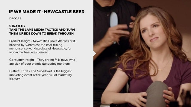 IF WE MADE IT - NEWCASTLE BEER STRATEGY: TAKE THE LAME MEDIA TACTICS AND TURN THEM UPSIDE DOWN TO BREAK THROUGH Product In...