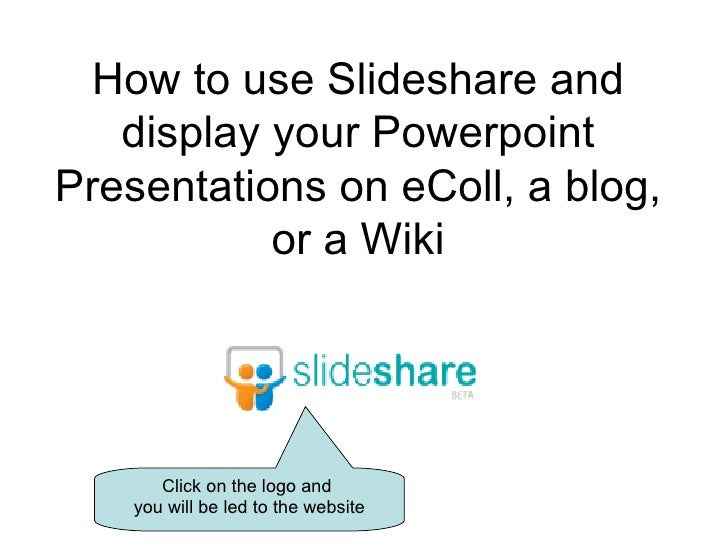 How to use Slideshare and display your Powerpoint Presentations on eColl, a blog, or a Wiki Click on the logo and  you wil...