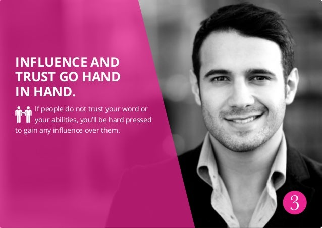 INFLUENCE AND TRUST GO HAND IN HAND. If people do not trust your word or your abilities, you'll be hard pressed to gain an...