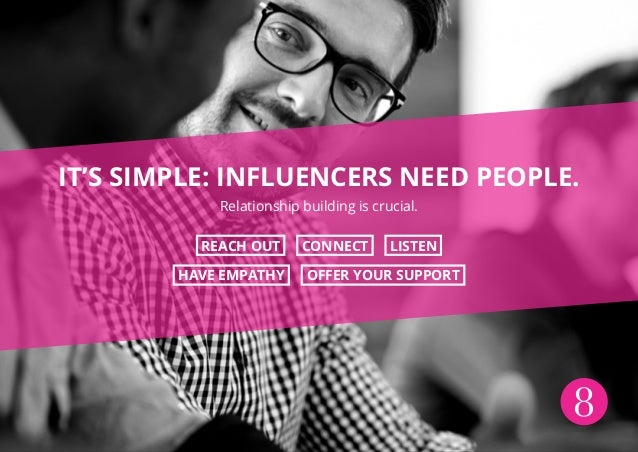 8 IT'S SIMPLE: INFLUENCERS NEED PEOPLE. Relationship building is crucial. REACH OUT CONNECT LISTEN HAVE EMPATHY OFFER YOUR...