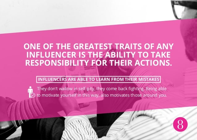 8 ONE OF THE GREATEST TRAITS OF ANY INFLUENCER IS THE ABILITY TO TAKE RESPONSIBILITY FOR THEIR ACTIONS. INFLUENCERS ARE AB...