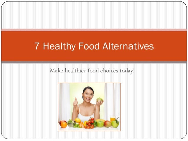 Make healthier food choices today! 7 Healthy Food Alternatives