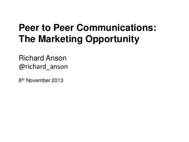 Peer to Peer Communications: The Marketing Opportunity Richard Anson @richard_anson 8th November 2013