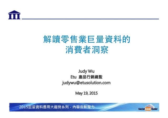 解讀零售業巨量資料的 消費者洞察   Judy Wu Etu 產品行銷總監 judywu@etusolution.com  May 19, 2015