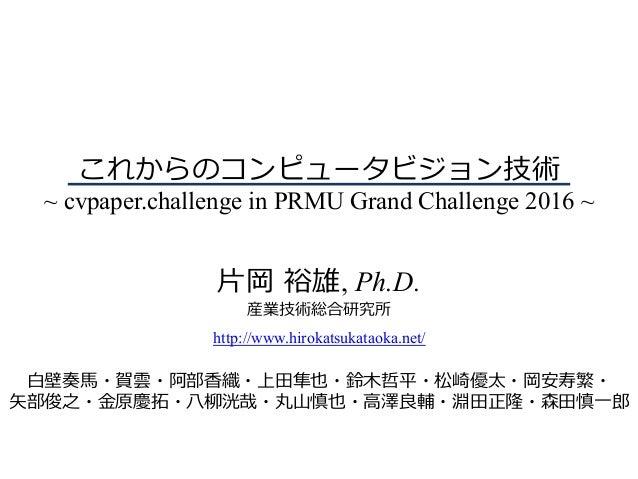 これからのコンピュータビジョン技術 ~ cvpaper.challenge in PRMU Grand Challenge 2016 ~ ⽚岡 裕雄, Ph.D. 産業技術総合研究所 http://www.hirokatsukataoka.ne...