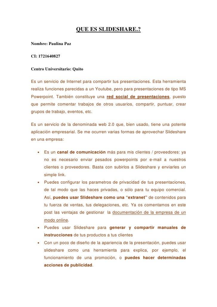 QUE ES SLIDESHARE.?  Nombre: Paulina Paz  CI: 1721640827  Centro Universitario: Quito  Es un servicio de Internet para com...