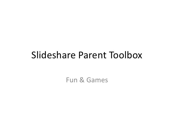 Slideshare Parent Toolbox<br />Fun & Games<br />