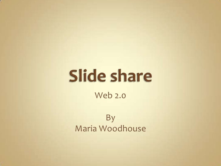 Slide share<br />Web 2.0 <br />By <br />Maria Woodhouse<br />