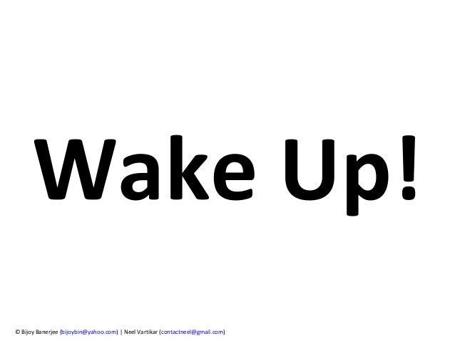 Wake Up! © Bijoy Banerjee (bijoybin@yahoo.com) | Neel Vartikar (contactneel@gmail.com)