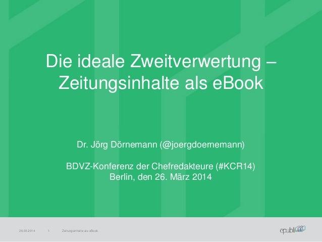 Die ideale Zweitverwertung – Zeitungsinhalte als eBook 26.03.2014 Zeitungsinhalte als eBook1 Dr. Jörg Dörnemann (@joergdoe...