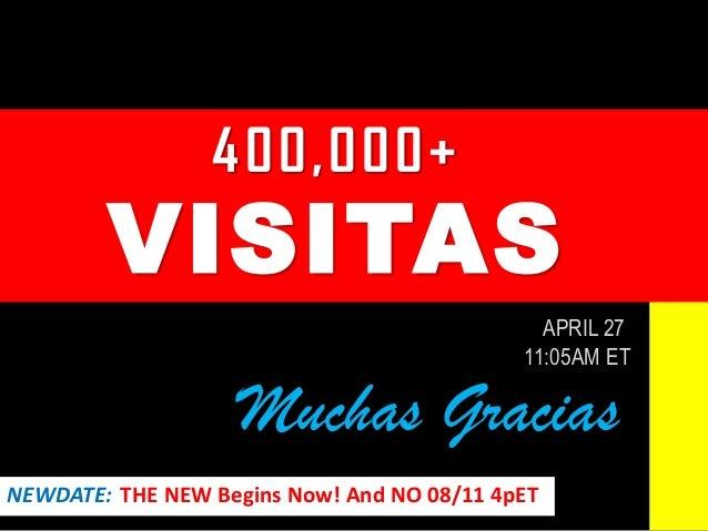 400,000+ VISITAS APRIL 27 11:05AM ET Muchas Gracias NEWDATE: THE NEW Begins Now! And NO 08/11 4pET
