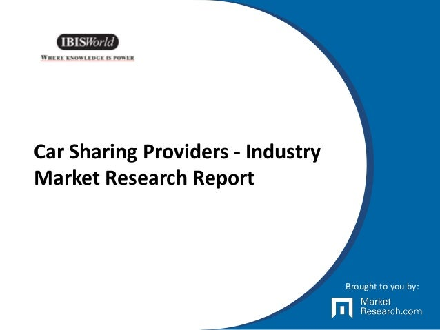 Car Sharing Providers - Industry Market Research Report Brought to you by: