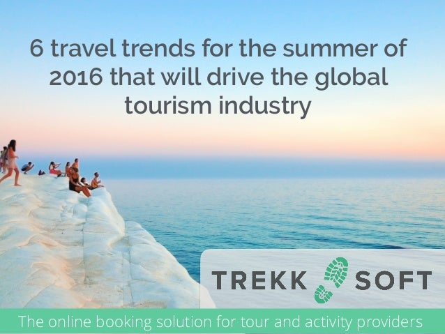 6 travel trends for the summer of 2016 that will drive the global tourism industry The online booking solution for tour an...