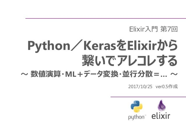 Elixir入門 第7回 Python/KerasをElixirから 繋いでアレコレする ~ 数値演算・ML+データ変換・並行分散=… ~ 2017/10/25 ver0.5作成