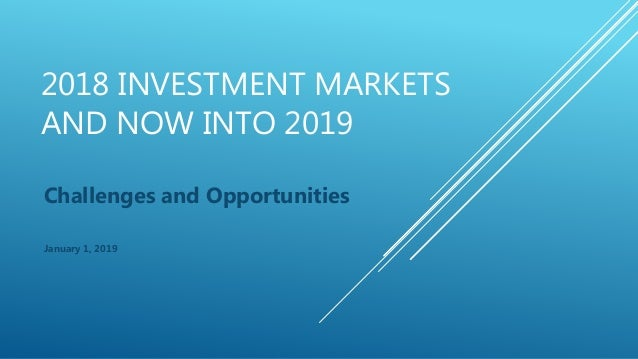 2018 INVESTMENT MARKETS AND NOW INTO 2019 Challenges and Opportunities January 1, 2019