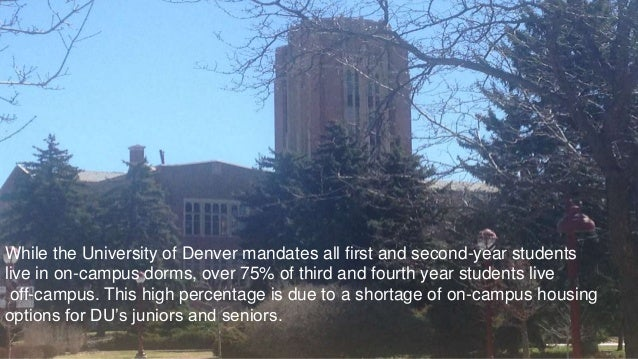 While the University of Denver mandates all first and second-year students live in on-campus dorms, over 75% of third and ...