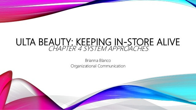 ULTA BEAUTY: KEEPING IN-STORE ALIVE CHAPTER 4 SYSTEM APPROACHES Brianna Blanco Organizational Communication