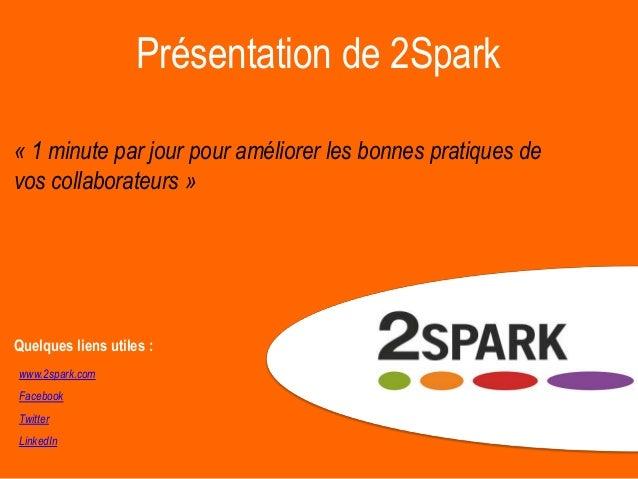 Présentation de 2Spark « 1 minute par jour pour améliorer les bonnes pratiques de vos collaborateurs » www.2spark.com Face...
