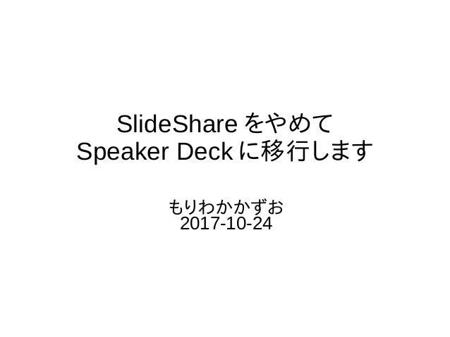 SlideShare をやめて Speaker Deck に移行します もりわかかずお 2017-10-24