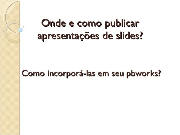Onde e como publicar apresentações de slides? Como incorporá-las em seu pbworks?