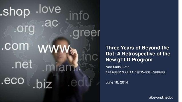 Three Years of Beyond the Dot: A Retrospective of the New gTLD Program Nao Matsukata President & CEO, FairWinds Partners J...