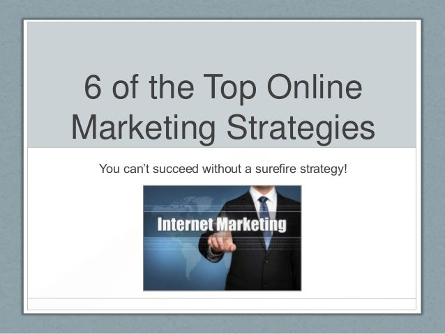 6 of the Top Online Marketing Strategies You can't succeed without a surefire strategy!
