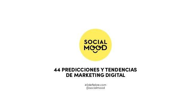 44 PREDICCIONES Y TENDENCIAS DE MARKETING DIGITAL 40defiebre.com @socialmood
