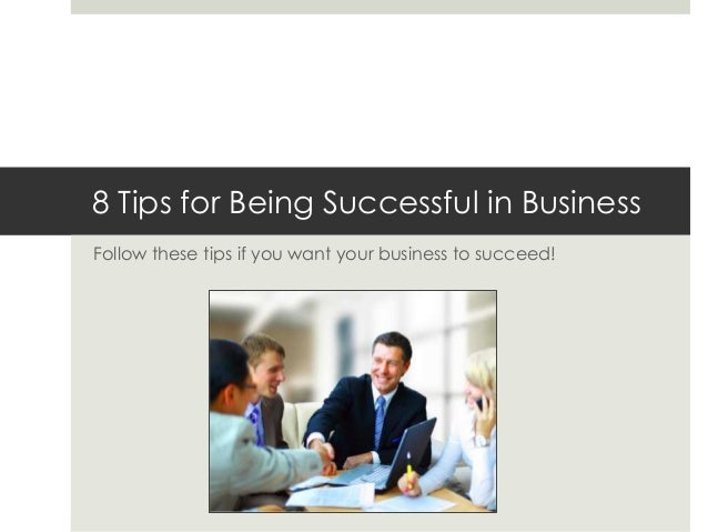 8 Tips for Being Successful in Business Follow these tips if you want your business to succeed!