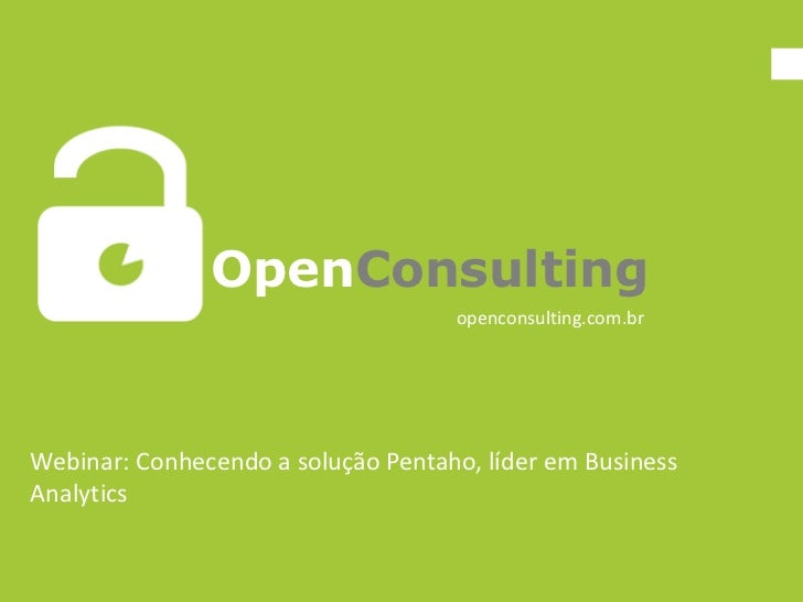 OpenConsulting                                    openconsulting.com.brWebinar: Conhecendo a solução Pentaho, líder em Bus...