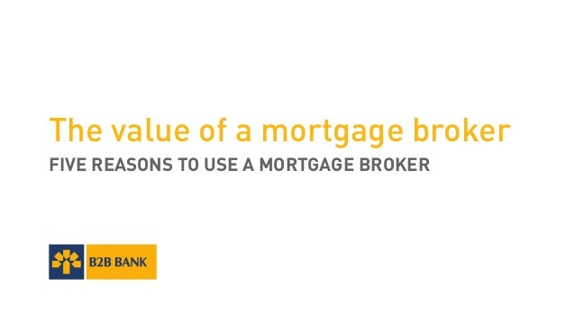The value of a mortgage broker FIVE REASONS TO USE A MORTGAGE BROKER