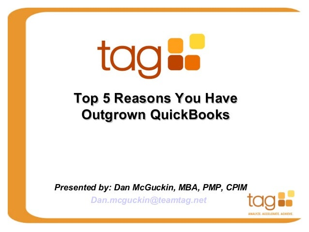 Top 5 Reasons You Have Outgrown QuickBooks  Presented by: Dan McGuckin, MBA, PMP, CPIM Dan.mcguckin@teamtag.net