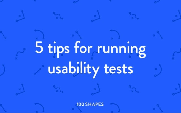 5 tips for running usability tests I00 SHAPES I00 S H A PES