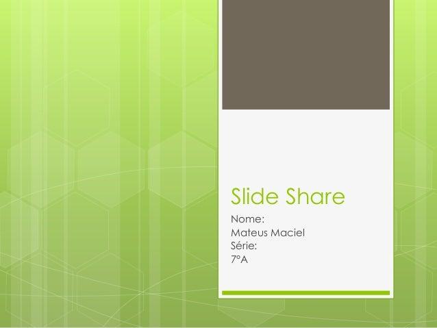 Slide Share  Nome:  Mateus Maciel  Série:  7°A