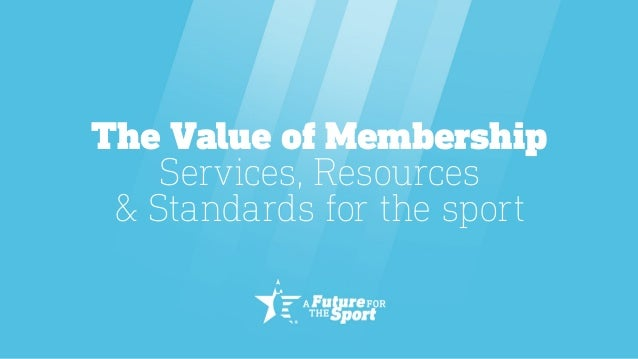 The Value of Membership Services, Resources & Standards for the sport