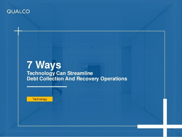 7 Ways Technology Can Streamline Debt Collection And Recovery Operations Technology