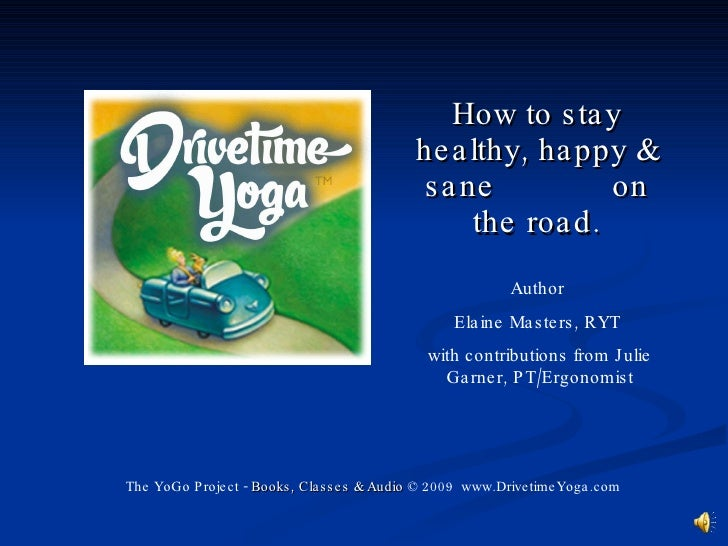 How to stay healthy, happy & sane  on the road. The YoGo Project -  Books, Classes & Audio  © 2009  www.DrivetimeYoga.com ...