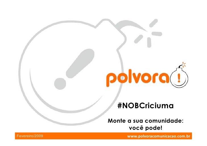 #NOBCriciuma                  Monte a sua comunidade:                        você pode!                       www.polvorac...