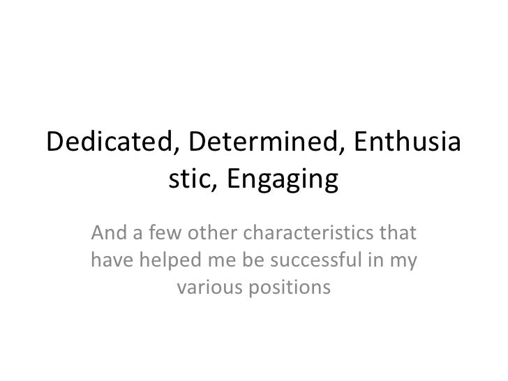 Dedicated, Determined, Enthusia         stic, Engaging   And a few other characteristics that   have helped me be successf...
