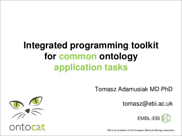 Integrated programming toolkit for common ontology application tasks<br />Tomasz Adamusiak MD PhDtomasz@ebi.ac.uk<br />EBI...