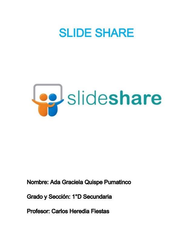 SLIDE SHARE  Nombre: Ada Graciela Quispe Pumatinco Grado y Sección: 1°D Secundaria Profesor: Carlos Heredia Fiestas
