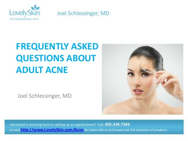 FREQUENTLY ASKED QUESTIONS ABOUT ADULT ACNE Joel Schlessinger, MD  Interested in learning more or setting up an appointmen...