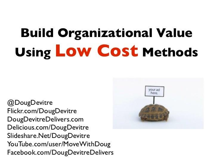 Build Organizational Value   Using Low               Cost Methods  @DougDevitre Flickr.com/DougDevitre DougDevitreDelivers...