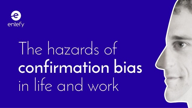 The hazards of confirmation bias in life and work