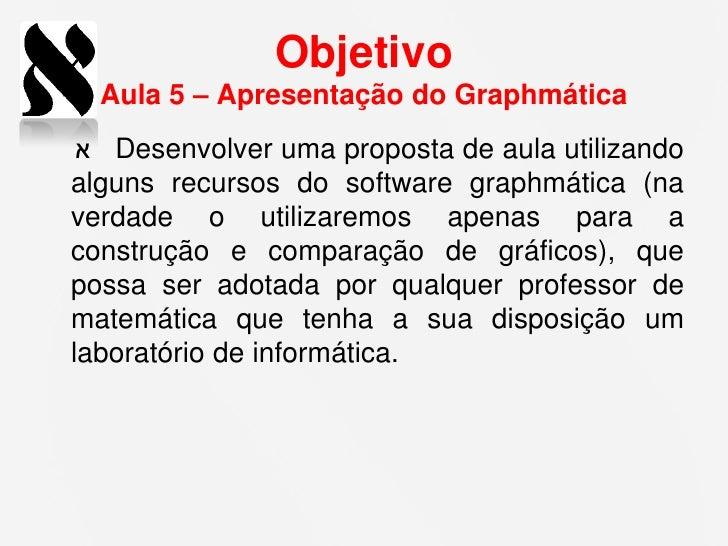 Objetivo  Aula 5 – Apresentação do Graphmática  אDesenvolver uma proposta de aula utilizandoalguns recursos do software ...