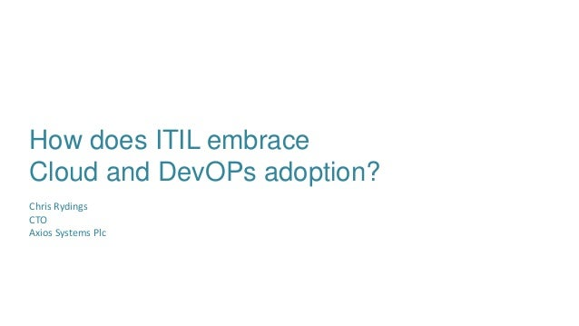 How does ITIL embrace Cloud and DevOPs adoption? Chris Rydings CTO Axios Systems Plc